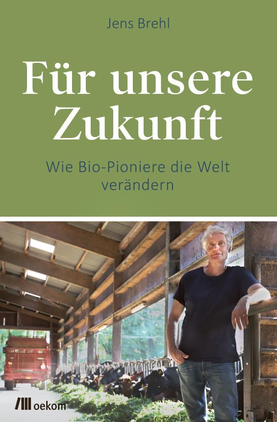 """Cover """"Für unsere Zukunft - Wie Bio-Pioniere die Welt verändern"""" von Jens Brehl, erschienen im oekom verlag"""